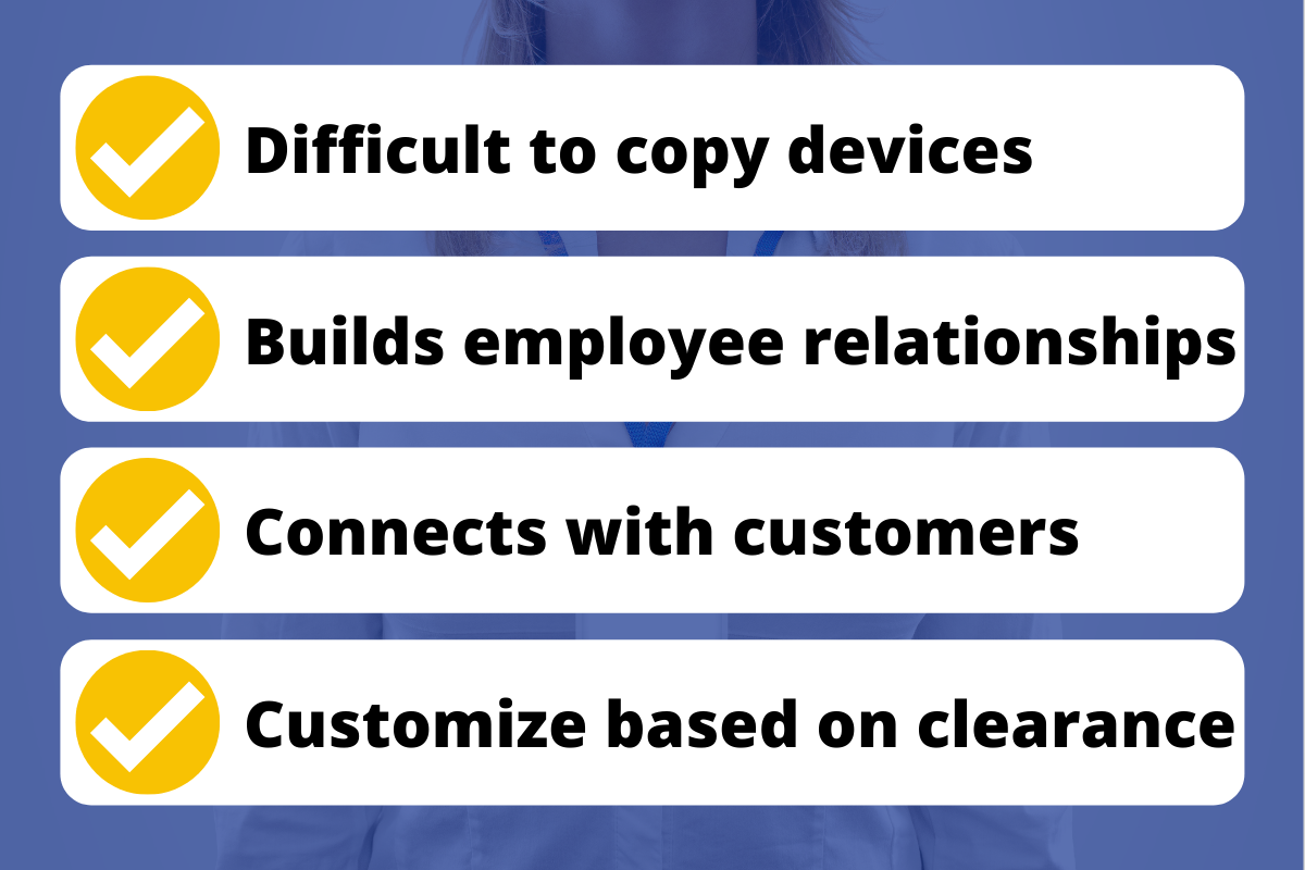 Graphic that reads: Difficult to copy devices, Builds employee relationships, Connects with customers, Customize based on clearance
